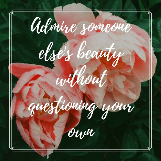 Admire someone else's beauty without questioning your own.jpg